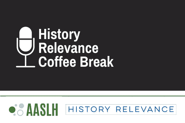 "Against a black rectangular background sit, from left to right, a white microphone icon and white text reading""History Relevance Coffee Break."" Below the black rectangle are the AASLH logo, a collection of circles and ""AASLH"" written in green text, and the History Relevance logo, writing in blue text."